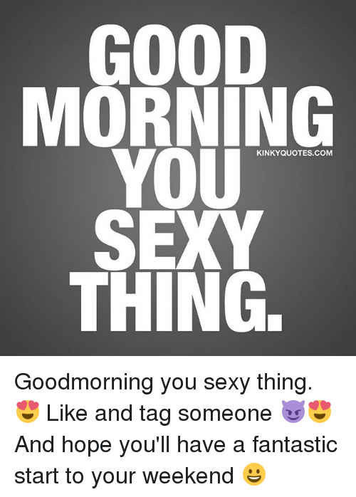 you sexy thing: GOOD  MORNING  YOU  SEXY  THING.  KINKYQUOTES.COM Goodmorning you sexy thing. 😍 Like and tag someone 😈😍 And hope you'll have a fantastic start to your weekend 😀