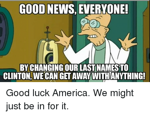 good news everyone: GOOD NEWS, EVERYONE!  BY CHANGING OUR LAST NAMESTO  CLINTON, WECAN GET AWAY WITHANYTHING! Good luck America. We might just be in for it.