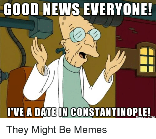 good news everyone: GOOD NEWS EVERYONE  I'VE A DATE IN CONSTANTINOPLE! They Might Be Memes