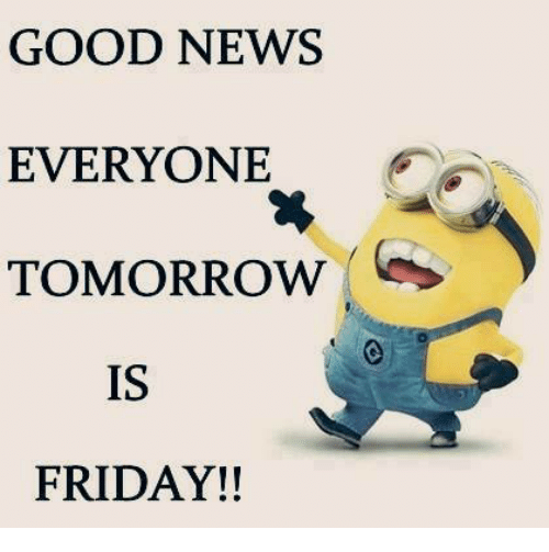 Tomorrow Is Friday: GOOD NEWS  EVERYONE  TOMORROW  IS  FRIDAY!!