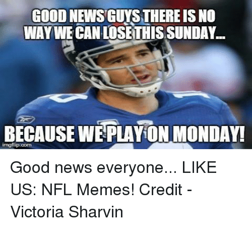 NFL: GOOD NEWS GUYS THEREIS NO  WAY WE CAN LOSETHISSUNDAY.  BECAUSE WE PLAYON MONDAY!  irngflip com Good news everyone...