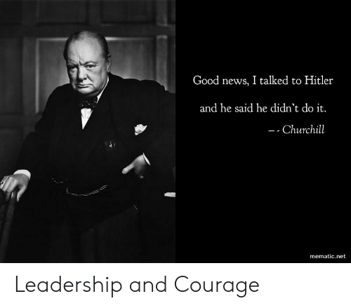churchill: Good news, I talked to Hitler  and he said he didn't do it.  Churchill  mematic.net Leadership and Courage