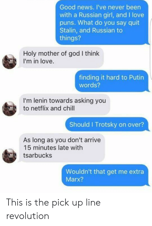 Russian Girl: Good news. I've never been  with a Russian girl, and I love  pus. What do you say quit  Stalin, and Russian to  things?  Holy mother of god I think  I'm in love.  finding it hard to Putin  words?  I'm lenin towards asking you  to netflix and chill  Should I Trotsky on over?  As long as you don't arrive  15 minutes late with  tsarbucks  Wouldn't that get me extra  Marx? This is the pick up line revolution
