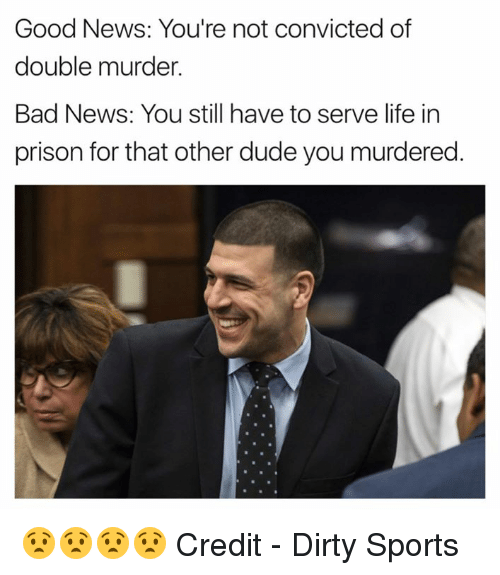 Bad, Dude, and Life: Good News: You're not convicted of  double murder.  Bad News: You still have to serve life in  prison for that other dude you murdered. 😧😧😧😧  Credit - Dirty Sports
