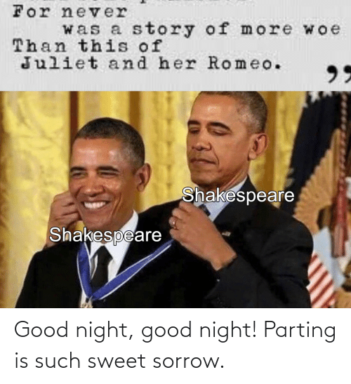 Parting: Good night, good night! Parting is such sweet sorrow.