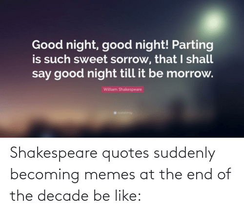 Parting: Good night, good night! Parting  is such sweet sorrow, that I shall  say good night till it be morrow.  William Shakespeare  quotekancy Shakespeare quotes suddenly becoming memes at the end of the decade be like: