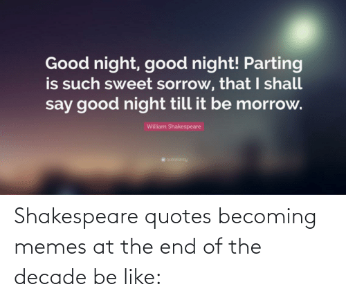 Parting: Good night, good night! Parting  is such sweet sorrow, that I shall  say good night till it be morrow.  William Shakespeare  quotekancy Shakespeare quotes becoming memes at the end of the decade be like: