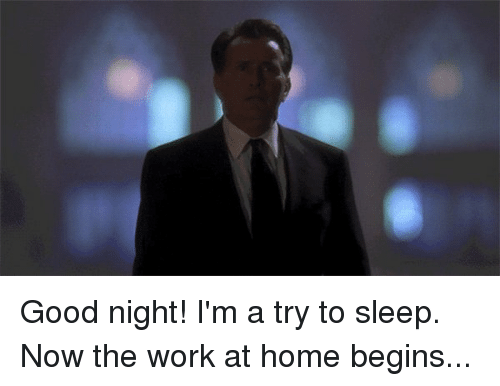 Memes, Work, and Good: Good night! I'm a try to sleep. Now the work at home begins...