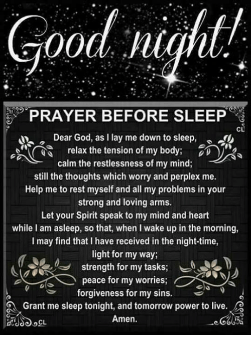 Lay's, Memes, and Prayer: Good night/  PRAYER BEFORE SLEEP  CL  Dear God, as l lay me down to sleep  relax the tension of my body  calm the restlessness of my mind;  still the thoughts which worry and perplex me.  Help me to rest myself and all my problems in your  strong and loving arms.  Let your Spirit speak to my mind and heart  while I am asleep, so that, when I wake up in the morning,  I may find that l have received in the night-time,  light for my way;  strength for my tasks  peace for my worries  forgiveness for my sins  Grant me sleep tonight, and tomorrow power to live  Amen.  CL.