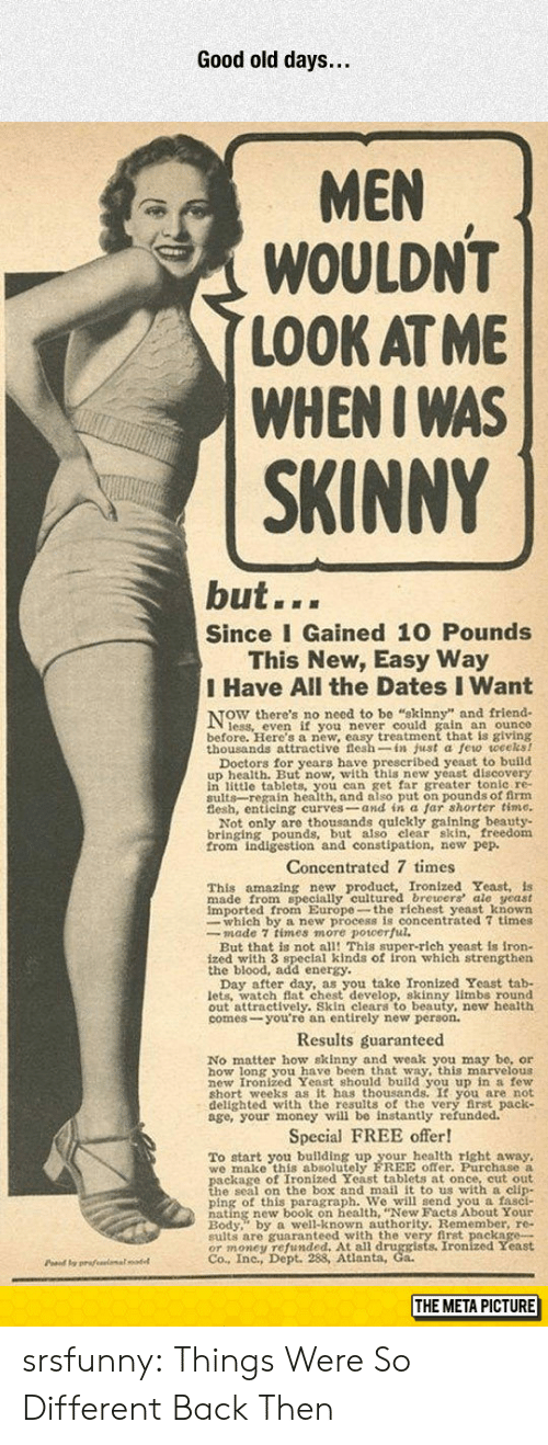 tab: Good old days...  MEN  WOULDN'T  LOOK AT ME  WHENI WAS  SKINNY  but...  Since I Gained 10 Pounds  This New, Easy Way  I Have All the Dates I Want  NOW there's no necd t  ain an ounce  before. Here's a new, easy treatment that is giving  thousands attractive flesh-in just a few weceks!  u wwith this new veast discovery  in little tablets, you can get far greater tonle re-  sults-regain health, and also put on pounds of firm  Not only are thousands quickly gaining beauty-  bringing pounds, but also elear skin, freedom  from indigestion and constipation, new pep.  Concentrated 7 times  amazing new product, Ironized Yeast, is  This  made from specially cultured brewers ale yeast  imported from Europe-the richest yeast known  whieh ro ulcentrated 7 times  But that is not all! This super-rich yeast is iron-  ized with 3 speclal kinds of iron which strengthen  the blood, add energy.  u take Ironized Yeast tab-  lets. watch Bat chest develop, skinny limbs round  out attractively. Skin clears to beauty, new health  comes-you're an entirely new person.  Results guaranteed  No matter how skinny and weak you may be, or  how long you have been that way, this marvelous  hort weeks as it has thousands. It you are not  delighted with the results of the very first pack  age, your money will be instantly refunded.  Special FREE offer!  To start you building up your health right away,  we make this absolutely FREE offer. Purchase a  h s on the hox and mail it to us with a clin  ping of this paragraph. We will send you a fasci-  Redy well-known authority. Remember, re-  sults are guaranteed with the very first package-  OT money 98Atianta, Co Ironized Yeast  Co., Inc., Dept.  Pd y prafeeimalodel  THE META PICTURE srsfunny:  Things Were So Different Back Then