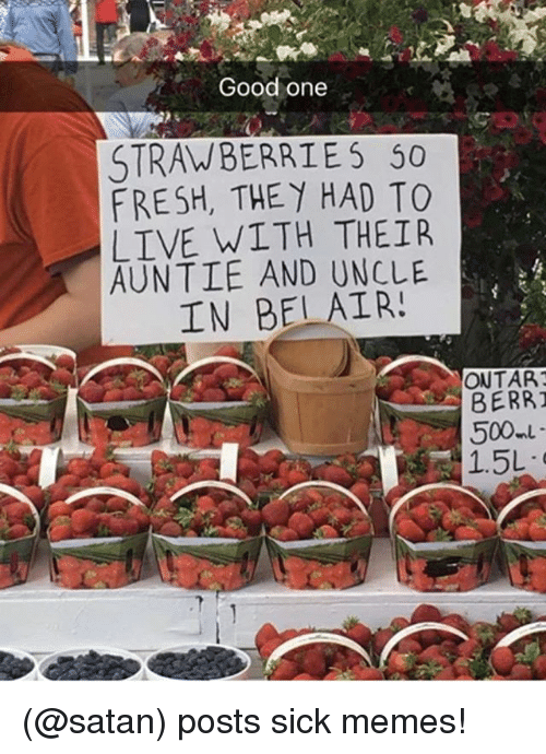berri: Good one  STRAWBERRIES 50  FRESH, THEY HAD TO  LIVE WITH THEIR  AUNTIE AND UNCLE  IN BELAIR!  ONTAR  BERRI  1.5L (@satan) posts sick memes!