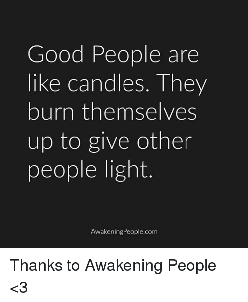 Memes, Awakenings, and Candles: Good People are  like candles. They  burn themselves  up to give other  people light  wakening People.com Thanks to Awakening People <3