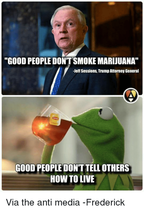 "Anti Media: ""GOOD PEOPLE DON'T SMOKE MARIJUANA""  Jeff Sessions TrumpAttorney General  GOOD PEOPLE DONT TELLOTHERS  HOW TO LIVE Via the anti media -Frederick"