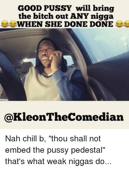 "Nah Chill: GOOD PUSSY will bring  the bitch out ANY nigga  WHEN SHE DONE DONE  @KleonTheComedian Nah chill b, ""thou shall not embed the pussy pedestal"" that's what weak niggas do..."