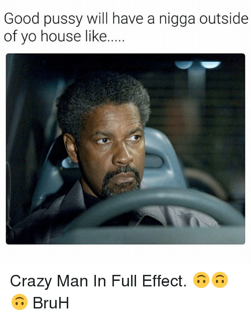 Bruh, Crazy, and Good Pussy: Good pussy will have a nigga outside  of yo house like Crazy Man In Full Effect. 🙃🙃🙃 BruH