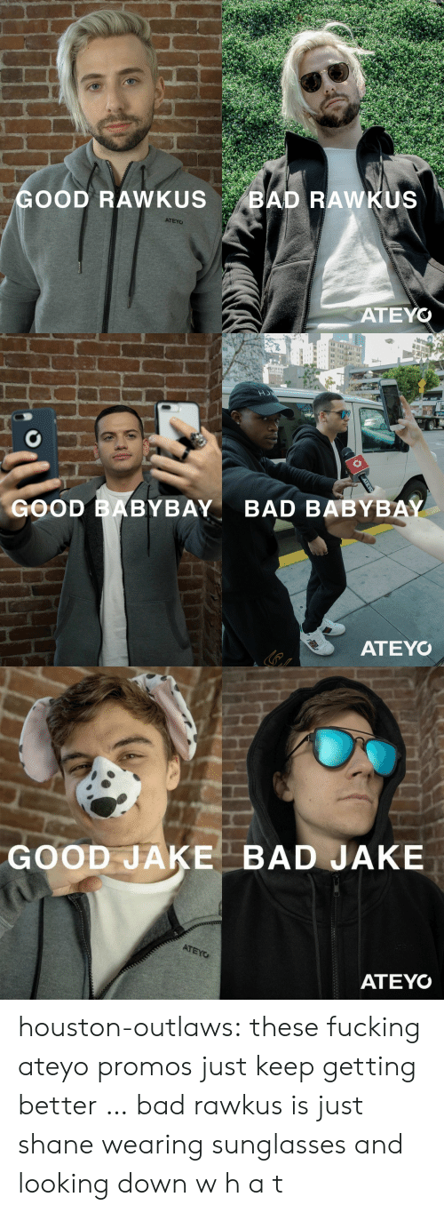 outlaws: GOOD RAWKUS BAD RAWKUS  ATEYO  ATEYO   GOOD BABYBAY  BAD BABYBAY  ATEYO   GOOD JAKE BAD JAKE  ATEYO houston-outlaws:  these fucking ateyo promos just keep getting better … bad rawkus is just shane wearing sunglasses and looking down w h a t