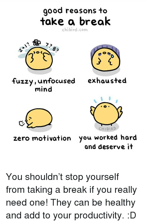 Memes, Zero, and Break: good reasons to  take a break  chibird.com  8  0  fuzzy, unfocused exhausted  mind  CHIBIRD  zero motivation you worked hard  and deserve it You shouldn't stop yourself from taking a break if you really need one! They can be healthy and add to your productivity. :D