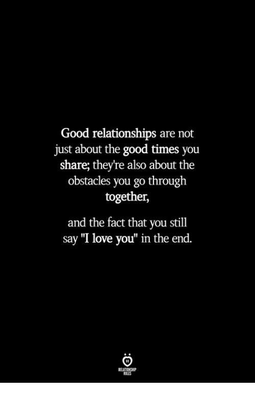 "Love, Relationships, and I Love You: Good relationships are not  just about the good times you  share; they're also about the  obstacles you go through  together,  and the fact that you still  say ""I love you"" in the end.  ILES"