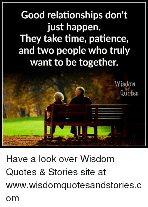 Relationships, Good, and Patience: Good relationships don't  just happen.  They take time, patience,  and two people who truly  want to be together.  Wisdom  Quotes Have a look over Wisdom Quotes & Stories site at www.wisdomquotesandstories.com