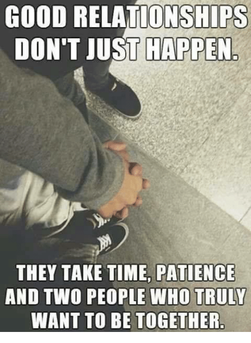 Good: GOOD RELATIONSHIPS  DON'T JUST HAPPEN  THEY TAKE TIME PATIENCE  AND TWO PEOPLE WHO TRULY  WANT TO BE TOGETHER