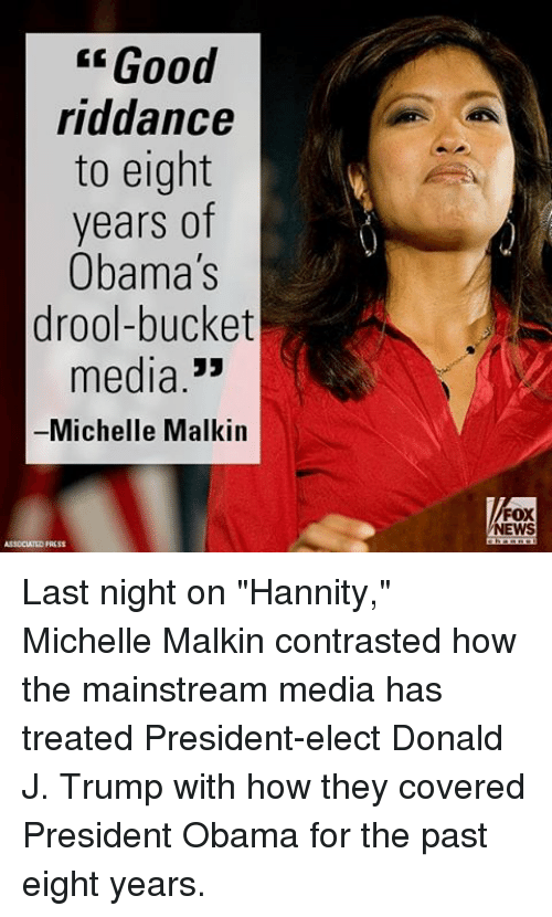 """malkin: Good  riddance  to eight  years of  Obama's  drool-bucket  media  33  Michelle Malkin  FOX  NEWS Last night on """"Hannity,"""" Michelle Malkin contrasted how the mainstream media has treated President-elect Donald J. Trump with how they covered President Obama for the past eight years."""