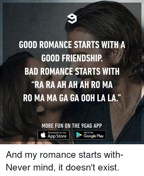"""never mind: GOOD ROMANCE STARTS WITH A  GOOD FRIENDSHIP.  BAD ROMANCE STARTS WITH  """"RA RA AH AH AH RO MA  RO MA MA GA GA OOH LA LA.""""  MORE FUN ON THE 9GAG APP  Download on the  GET IT ON  App Store  Google Play And my romance starts with- Never mind, it doesn't exist."""