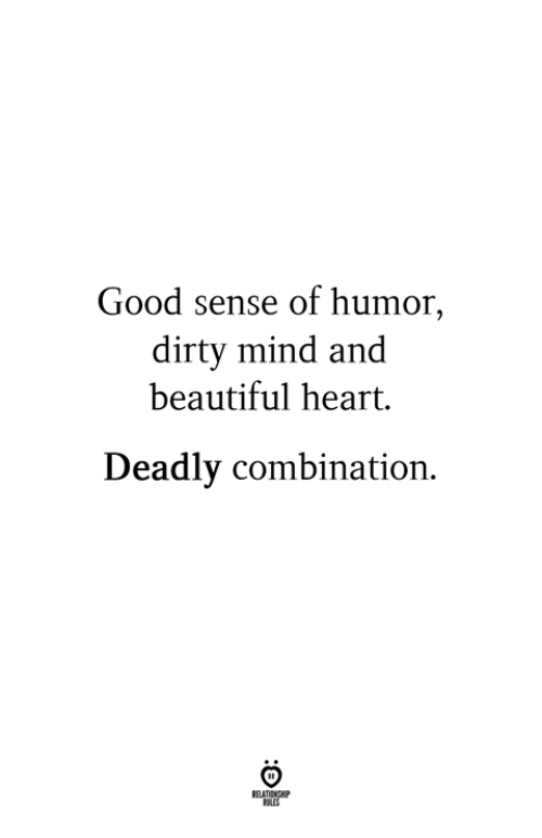 Beautiful, Dirty, and Good: Good sense of humor,  dirty mind and  beautiful heart.  Deadly combination.