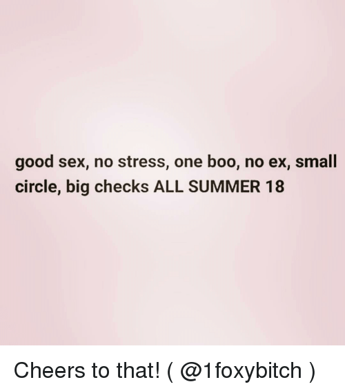 Boo, Sex, and Summer: good sex, no stress, one boo, no ex, small  circle, big checks ALL SUMMER 18 Cheers to that! ( @1foxybitch )