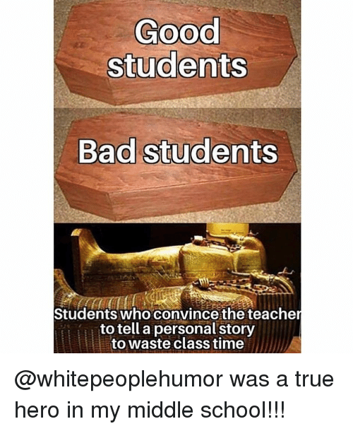 Bad, Memes, and School: Good  students  Bad students  Students who convince the teache  to tell a personal story  to waste class time @whitepeoplehumor was a true hero in my middle school!!!