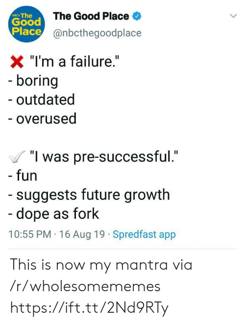 "Outdated: Good The Good Place  Place@nbcthegoodplace  NIC The  X ""I'm a failure.""  - boring  outdated  - overused  ""I was pre-successful.""  - fun  suggests future growth  -dope as fork  10:55 PM 16 Aug 19 Spredfast app This is now my mantra via /r/wholesomememes https://ift.tt/2Nd9RTy"