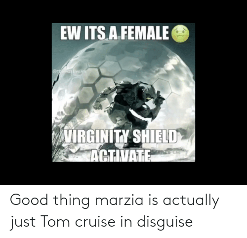 Tom Cruise: Good thing marzia is actually just Tom cruise in disguise