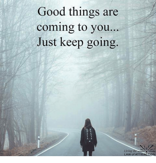 Good: Good things are  coming to you...  Just keep going.  living  LAW of ATTRAGION
