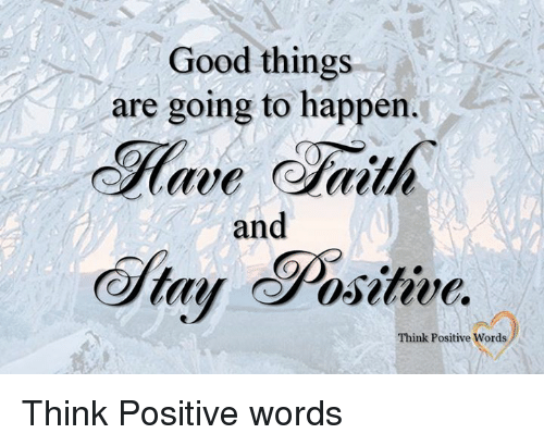 Good, Ares, and Think: Good things  are going to happen.  Have Gaith  and  Positive  tay Think Positive  ords Think Positive words