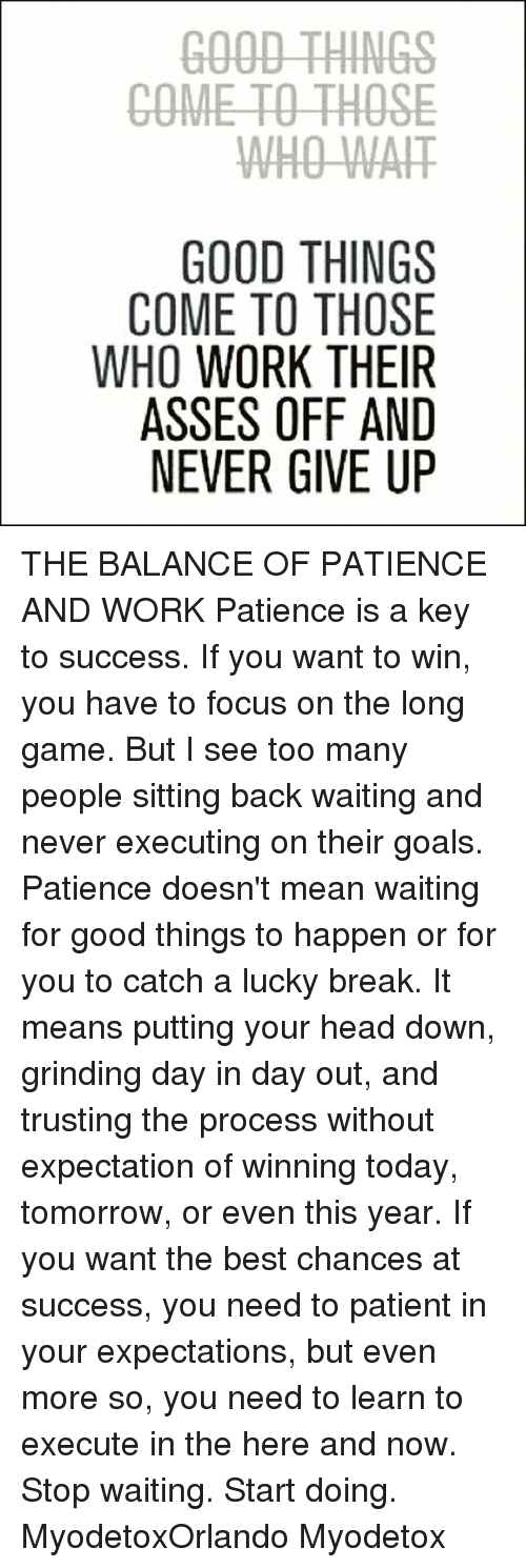 Goals, Head, and Memes: GOOD THINGS  COME TO THOSE  WHO WAH  GOOD THINGS  COME TO THOSE  WHO WORK THEIR  ASSES OFF AND  NEVER GIVE UP THE BALANCE OF PATIENCE AND WORK Patience is a key to success. If you want to win, you have to focus on the long game. But I see too many people sitting back waiting and never executing on their goals. Patience doesn't mean waiting for good things to happen or for you to catch a lucky break. It means putting your head down, grinding day in day out, and trusting the process without expectation of winning today, tomorrow, or even this year. If you want the best chances at success, you need to patient in your expectations, but even more so, you need to learn to execute in the here and now. Stop waiting. Start doing. MyodetoxOrlando Myodetox