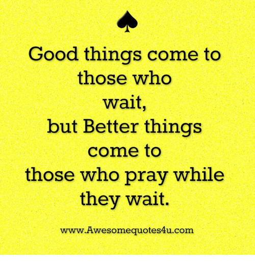 memes: Good things come to  those who  wait  but Better things  come to  those who pray while  they wait  www. Awesome quotes4u.com