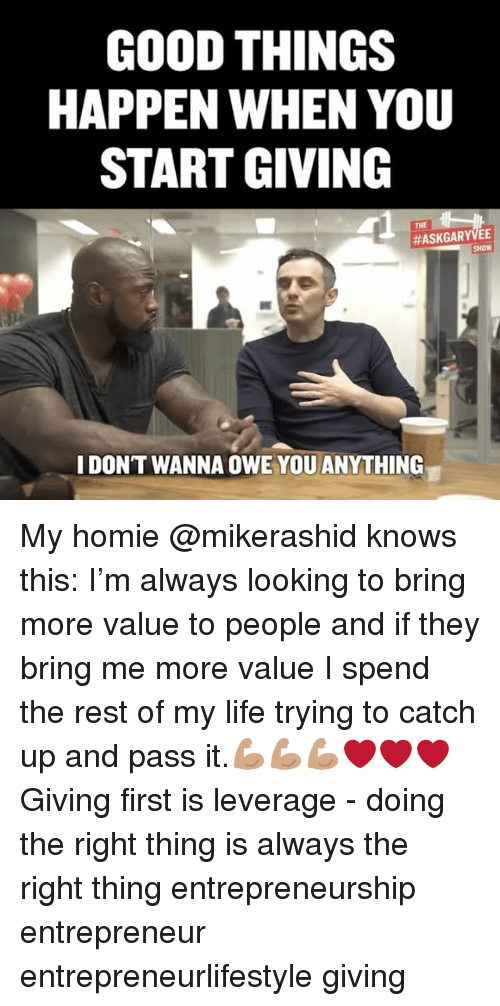 Leverage: GOOD THINGS  HAPPEN WHEN YOU  START GIVING  THE  #ASKGARYVEE  SHOW  I DONT WANNA OWE YOUANYTHING My homie @mikerashid knows this: I'm always looking to bring more value to people and if they bring me more value I spend the rest of my life trying to catch up and pass it.💪🏽💪🏽💪🏽❤❤❤Giving first is leverage - doing the right thing is always the right thing entrepreneurship entrepreneur entrepreneurlifestyle giving