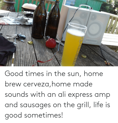 Cerveza: Good times in the sun, home brew cerveza,home made sounds with an ali express amp and sausages on the grill, life is good sometimes!
