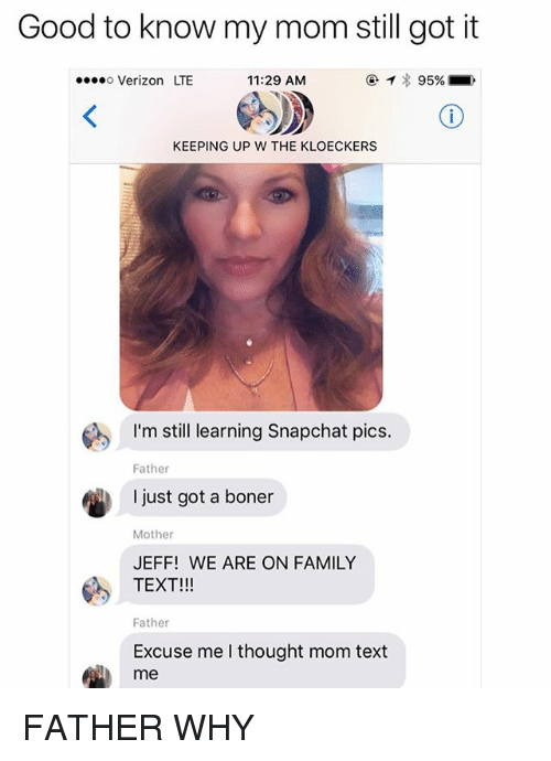 Boner, Family, and Memes: Good to know my mom still got it  Verizon LTE  11:29 AM  @ィ) 95%  KEEPING UP W THE KLOECKERS  I'mstill learning Snapchat pics.  Father  I just got a boner  Mother  JEFF! WE ARE ON FAMILY  TEXT!!!  Father  Excuse me l thought mom text  me FATHER WHY