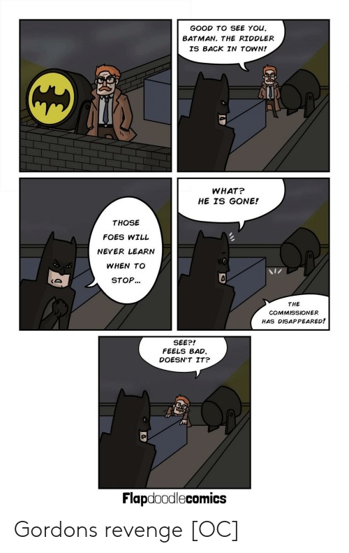 disappeared: GOOD TO SEE YOu,  BATMAN. THE RIDDLER  IS BACK IN TOWN!  0  WHAT?  HE IS GONE!  THOSE  FOES WILL  NEVER LEARN  WHEN TO  STOP...  0  THE  COMMISSIONER  HAS DISAPPEARED!  SEE?!  FEELS BAD,  DOESN'T IT?  0  Flapdoodlecomics Gordons revenge [OC]