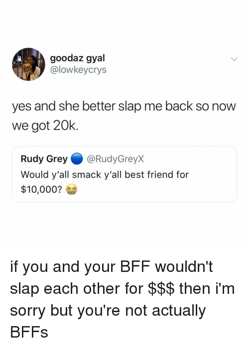 Best Friend, Sorry, and Best: goodaz gyal  @lowkeycrys  yes and she better slap me back so now  we got 20k.  Rudy Grey@RudyGreyx  Would y'all smack y'all best friend for  $10,000? if you and your BFF wouldn't slap each other for $$$ then i'm sorry but you're not actually BFFs