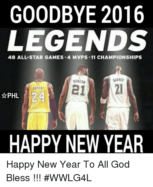 All Star, Memes, and All Star Game: GOODBYE 2016  LEGENDS  48 ALL STAR GAMES .4 MVPS .11 CHAMPIONSHIPS  N24  PHL  HAPPY NEW YEAR Happy New Year To All God Bless !!!  #WWLG4L