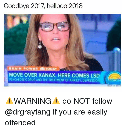 Memes, Xanax, and Anxiety: Goodbye 2017, helloo0 2018  AY  MOVE OVER XANAX, HERE COMES LSD  PSYCHEDELIC DRUG AND THE TREATMENT OF ANXIETY, DEPRESSION  DAYcon ⚠️WARNING⚠️ do NOT follow @drgrayfang if you are easily offended