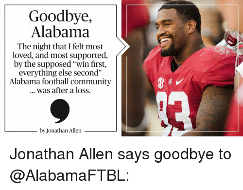 """Memes, Alabama, and 🤖: Goodbye,  Alabama  The night that I felt most  loved, and most supported,  by the supposed """"win first,  everything else second""""  Alabama football community  was after a loss.  by Jonathan Allen Jonathan Allen says goodbye to @AlabamaFTBL:"""