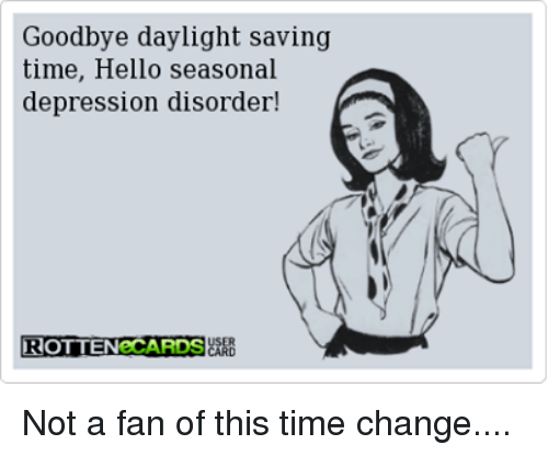 Dank, Hello, and Depression: Goodbye daylight saving  time, Hello seasonal  depression disorder!  ROTTENeCARDS Not a fan of this time change....