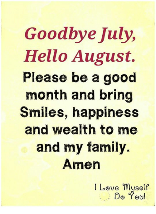 Goodbye July Hello August Please Be a Good Month and Bring Smiles Happiness a...