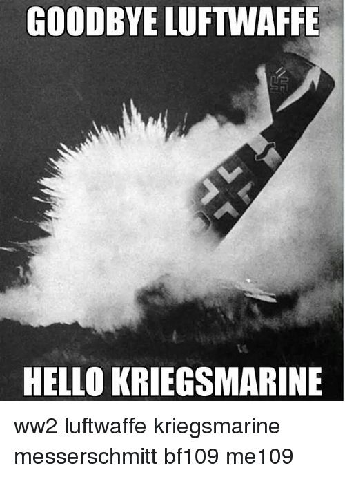 Hello, Memes, and 🤖: GOODBYE LUFTWAFFE  HELLO KRIEGSMARINE ww2 luftwaffe kriegsmarine messerschmitt bf109 me109