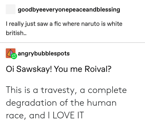 degradation: goodbyeeveryonepeaceandblessing  T really just saw a fic where naruto is white  british..  angrybubblespots  Oi Sawskay! You me Roival? This is a travesty, a complete degradation of the human race, and I LOVE IT