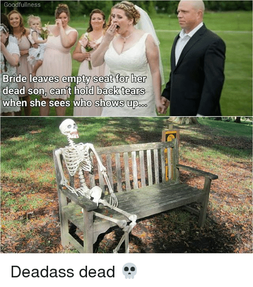 Memes, Deadass, and Back: Goodfullness  Bride leaves empty  dead son, can't hold  when she sees who shows up  seat for her  back tears  .。。 Deadass dead 💀