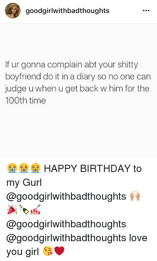 Backes: goodgirlwithbadthoughts  If ur gonna complain abt your shitty  boyfriend do it in a diary so no one can  judge u when u get back w him for the  100th time 😭😭😭 HAPPY BIRTHDAY to my Gurl @goodgirlwithbadthoughts 🙌🏽🎉🍾💅🏽 @goodgirlwithbadthoughts @goodgirlwithbadthoughts love you girl 😘❤️