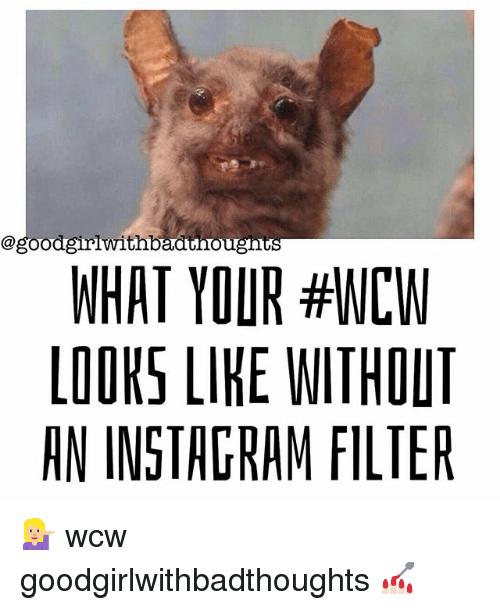 instagram filter: @goodgirlwitnbaathougnts  WHAT YOUR #WCW  LOOKS LIKE WITHOUT  AN INSTAGRAM FILTER 💁🏼 wcw goodgirlwithbadthoughts 💅🏻
